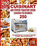 Cuisinart Air Fryer Toaster Oven Cookbook for Beginners: 250 Crispy, Quick and Delicious Air Fryer Recipes for...