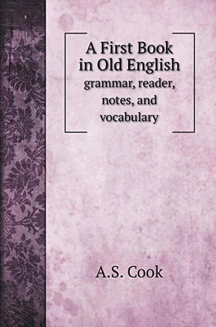 A First Book in Old English: grammar, reader, notes, and vocabulary