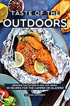 Taste of the Outdoors: Bringing the Outside in and vice versa! 50 Recipes for the Camper or Glamper by [Daniel Humphreys]