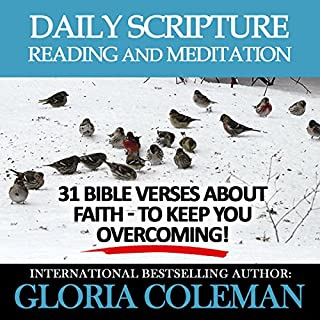 Daily Scripture Reading and Meditation     31 Bible Verses About Faith - To Keep You Overcoming!              By:                                                                                                                                 Gloria Coleman                               Narrated by:                                                                                                                                 Gayle Ambrielle Loflin                      Length: 2 hrs and 22 mins     15 ratings     Overall 4.3