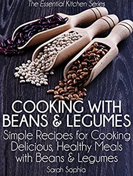 Cooking with Beans and Legumes: Simple Recipes for Cooking Delicious, Healthy Meals with Beans and Legumes (The Essential Kitchen Series Book 12) by [Sarah Sophia]