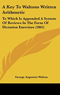 A Key to Waltons Written Arithmetic: To Which Is Appended a System of Reviews in the Form of Dictation Exercises (1865)