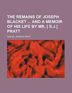 The Remains of Joseph Blacket and a Memoir of His Life by Mr. [ S.J.] Pratt