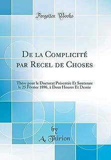 de la Complicite Par Recel de Choses: These Pour Le Doctorat Presentee Et Soutenue Le 25 Fevrier 1896, A Deux Heures Et De...