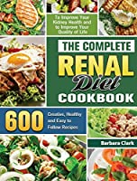 The Complete Renal Diet Cookbook: 600 Creative, Healthy and Easy to Follow Recipes to Improve Your Kidney Health and to Improve Your Quality of Life