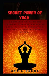 Secret Power of Yoga: A Complete Guide to the Physical Postures, Breathing Exercises, Diet, Relaxation, and Meditation Tec...