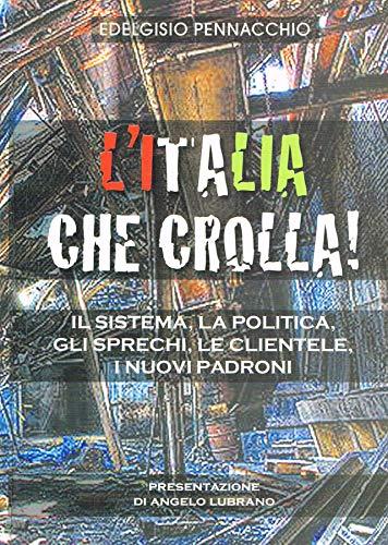 L'Italia che crolla!. Il sistema, la politica, gli sprechi, le clientele, i nuovi padroni.