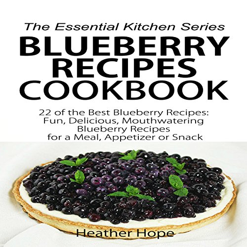 Blueberry Recipes: 22 of the Best Blueberry Recipes: Fun, Delicious, Mouthwatering Blueberries Recipes for a Meal, Appetizer, or Snack audiobook cover art