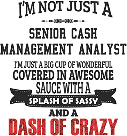 Im Not Just A Senior Cash Management Analyst Im Just A Big Cup Of Wonderful Covered In Awesome Sauce With A Splash Of Sassy And A Dash Of Crazy: ... Gift, Diary, Doodle Gift or Notebook | 6 x