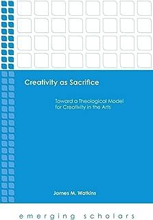 Creativity As Sacrifice: Toward a Theological Model for Creativity in the Arts (Emerging Scholars)