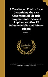 A Treatise on Electric Law, Comprising the Law Governing All Electric Corporations, Uses and Appliances, Also All Relative...