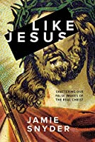Like Jesus: Shattering Our False Images of the Real Christ (Snyder Jamie)