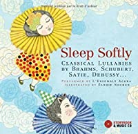 Sleep Softly: Classical Lullabies by Brahms, Schubert, Satie, Debussy...