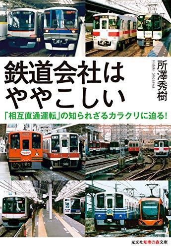 鉄道会社はややこしい: 「相互直通運転」の知られざるカラクリに迫る! (光文社知恵の森文庫) - 所澤 秀樹