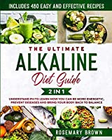 The Ultimate Alkaline Diet Guide: 2 in 1: Understand pH To Learn How You Can Be More Energetic, Prevent Diseases And Bring Your Body Back To Balance. Includes 480 Easy And Effective Recipes