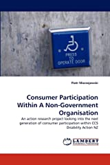 Consumer Participation Within A Non-Government Organisation: An action research project looking into the next generation of consumer participation within CCS Disability Action NZ Paperback
