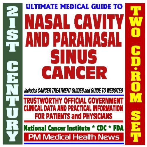 21st Century Ultimate Medical Guide to Nasal Cavity and Paranasal Sinus Cancer- Authoritative, Practical Clinical Information for Physicians and Patients, Treatment Options (Two CD-ROM Set)