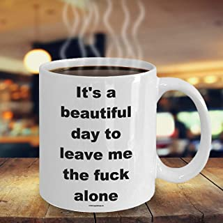 Offensive Coffee Mug - It's A Beautiful Day To Leave Me The Fuck Alone - Great Gift For People Who Appreciate Offensive Hu...