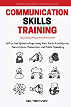 Communication Skills: A Practical Guide to Improving Your Social Intelligence, Presentation, Persuasion and Public Speakin...