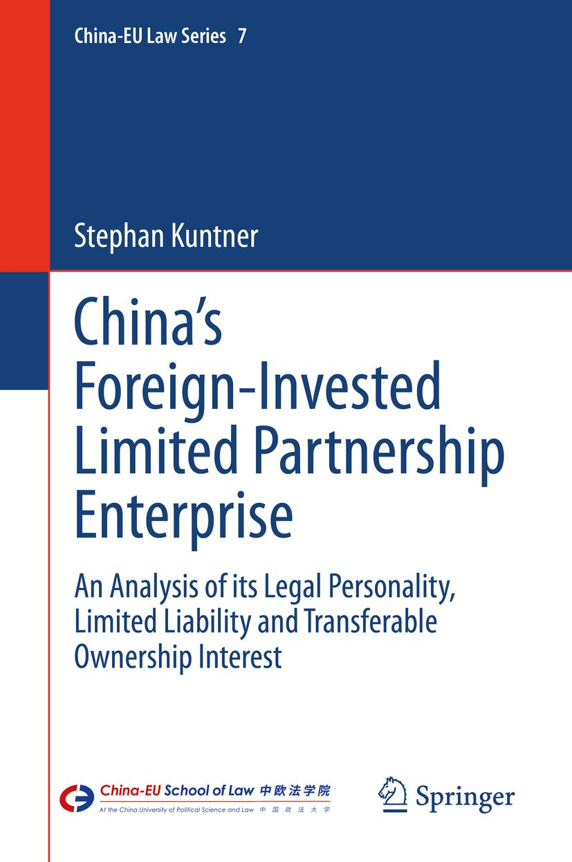 China's Foreign-Invested Limited Partnership Enterprise: An Analysis of its Legal Personality, Limited Liability and Transferable Ownership Interest (China-EU Law Series Book 7)