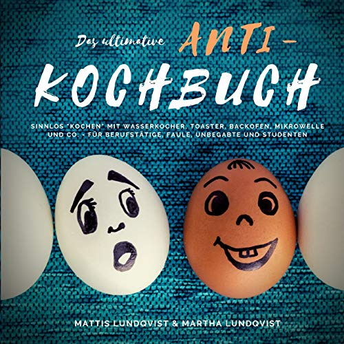 """Das ultimative Anti-Kochbuch: Sinnlos \""""kochen\"""" mit Wasserkocher, Toaster, Backofen, Mikrowelle und Co. - für Berufstätige, Faule, Unbegabte und Studenten"""