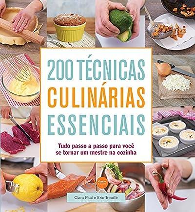 200 técnicas culinárias essenciais : Tudo passo a passo para você se tornar um mestre na cozinha