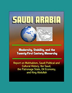 Saudi Arabia: Modernity, Stability, and the Twenty-First Century Monarchy - Report on Wahhabism, Saudi Political and Cultural History, Ibn Saud, the Patronage State, Oil Economy, and King Abdullah