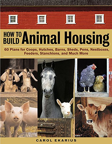 How to Build Animal Housing: 60 Plans for Coops, Hutches, Barns, Nesting boxes, Feeders, and More