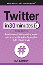 Twitter In 30 Minutes (3rd Edition): How to connect with interesting people, write great tweets, and find information that's relevant to you