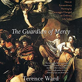 The Guardian of Mercy     How an Extraordinary Painting by Caravaggio Changed an Ordinary Life Today              By:                                                                                                                                 Terence Ward                               Narrated by:                                                                                                                                 Fred Stella                      Length: 6 hrs and 11 mins     3 ratings     Overall 5.0