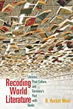 Recoding World Literature: Libraries, Print Culture, and Germany's Pact with Books - B. Venkat Mani