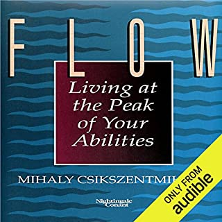 Flow     Living at the Peak of Your Abilities               Written by:                                                                                                                                 Mihaly Csikszentmihalyi Ph.D.                               Narrated by:                                                                                                                                 Mihaly Csikszentmihalyi Ph.D.                      Length: 5 hrs and 31 mins     63 ratings     Overall 4.2