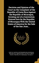 Decision and Opinion of the Court on the Complaint of the Republic of Costa Rica Against the Republic of Nicaragua, Growing Out of a Convention ... of America for the Sale of the San Juan...