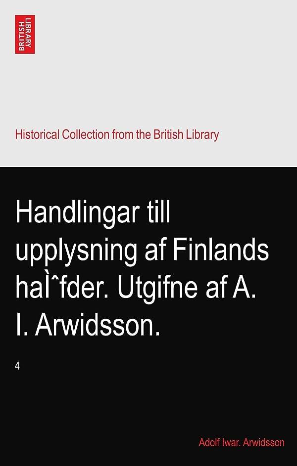 数値減らす探偵Handlingar till upplysning af Finlands haì?fder. Utgifne af A. I. Arwidsson.: 4