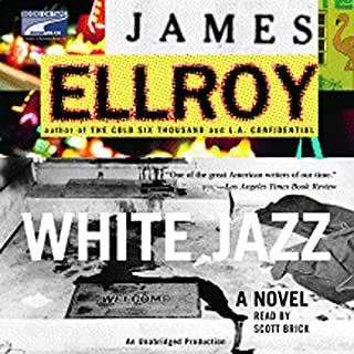 White Jazz     A Novel              Written by:                                                                                                                                 James Ellroy                               Narrated by:                                                                                                                                 Scott Brick                      Length: 15 hrs and 33 mins     Not rated yet     Overall 0.0