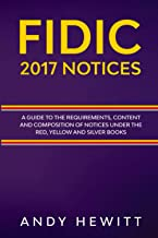 FIDIC 2017 Notices: A Guide to the Requirements, Content and Composition of Notices Under the Red, Yellow and Silver Books