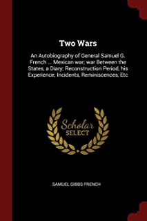 Two Wars: An Autobiography of General Samuel G. French ... Mexican War; War Between the States, a Diary; Reconstruction Pe...