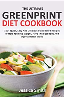 The Ultimate Greenprint Diet Cookbook: 100+ Quick, Easy And Delicious Plant-Based Recipes To Help You Lose Weight, Have The Best Body And Enjoy A Better World
