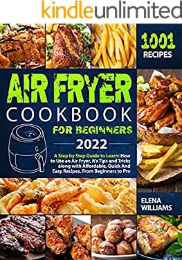 Air Fryer Cookbook for Beginners 2022: A Step By Step Guide To Learn: How To Use An Air Fryer, It's Tips And Tricks Along With Affordable, Quick And Easy Recipes. From Beginners To Pro