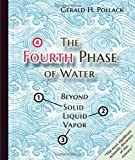 The Fourth Phase of Water Beyond Solid Liquid and Vapor by Gerald H. Pollack 2013-05-01