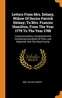 Letters from Mrs. Delany, Widow of Doctor Patrick Delany, to Mrs. Frances Hamilton, from the Year 1779 to the Year 1788: Comprising Many Unpublished ... of Their Late Majesties and the Royal Family