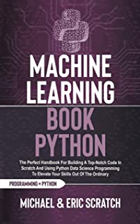Machine Learning Book Python: The Perfect Handbook For Building A Top-Notch Code In Scratch And Using Python Data Science ...