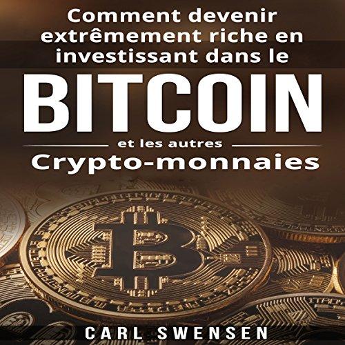 Page de couverture de Comment Devenir Extrêmement Riche en Investissant dans le Bitcoin et les Autres Crypto-Monnaies [How to Become Extremely Rich by Investing in Bitcoin and Other Cryptocurrencies]