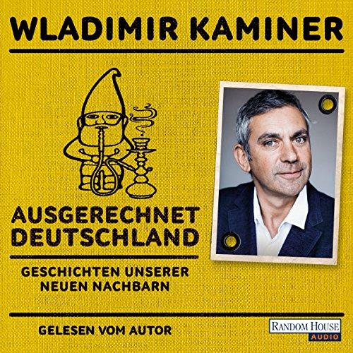 Ausgerechnet Deutschland: Geschichten unserer neuen Nachbarn