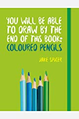 You Will be Able to Draw by the End of This Book: Coloured Pencils Paperback