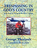 Trespassing in God's Country: Sixty Years of Flying in Northern Canada
