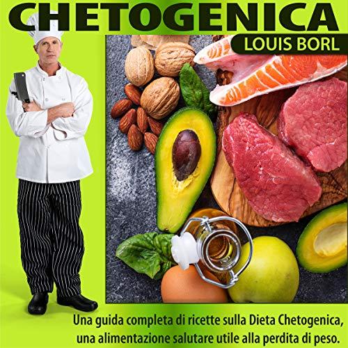CHETOGENICA: Una guida completa di ricette sulla dieta Chetogenica, una alimentazione salutare utile alla perdita di peso.
