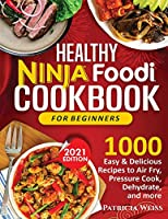 Healthy Ninja Foodi Cookbook for Beginners: 1000 Easy & Delicious Recipes to Air Fry, Pressure Cook, Dehydrate, and more
