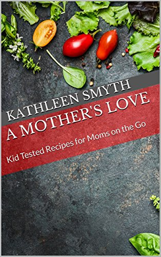 A Mother's Love: Kid Tested Recipes for Moms on the Go