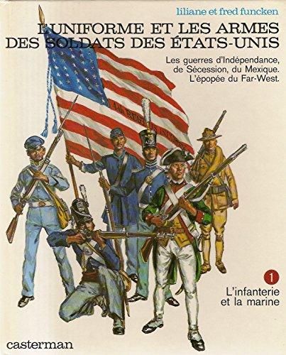 L'uniforme et les armes des soldats des Etats-Unis - Les guerres d'Indépendance, de Sécession, du Mexique.L'épopée du Far-west - Tome 1 : L'infanterie et la marine